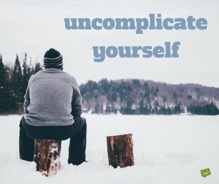 Uncomplicate yourself.