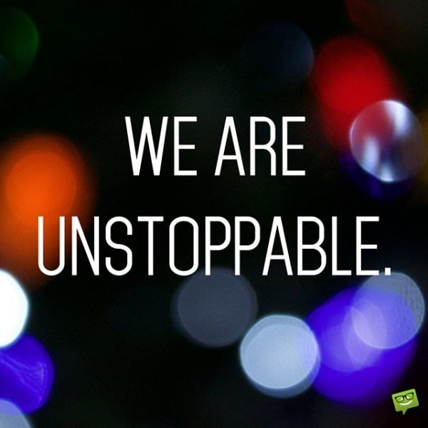 We are unstoppable.