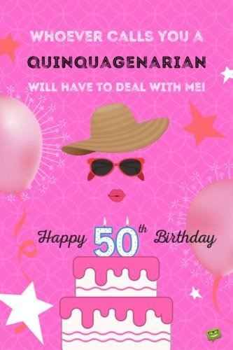 Whoever calls you a quinquagenarian will have to deal with me! Happy 50th Birthday!