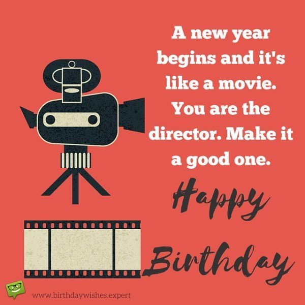A new year begins and it's like a movie.You are the director. Make it a good one. Happy Birthday.