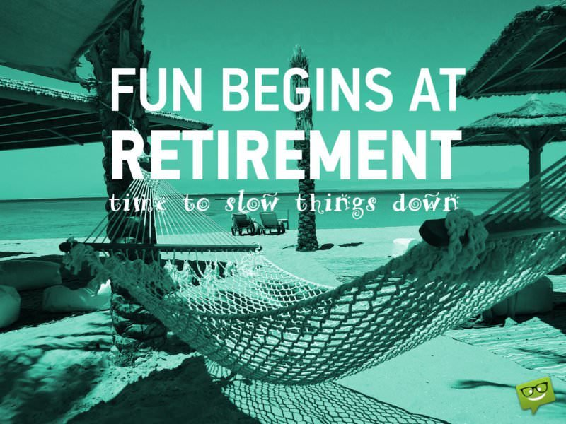 Fun begins at retirement, Time to slow things down.