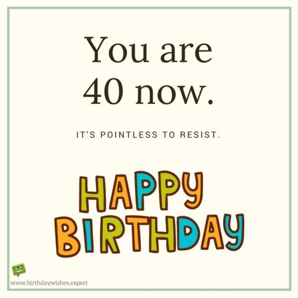 You are 40 now. It's pointless to resist. Happy Birthday.