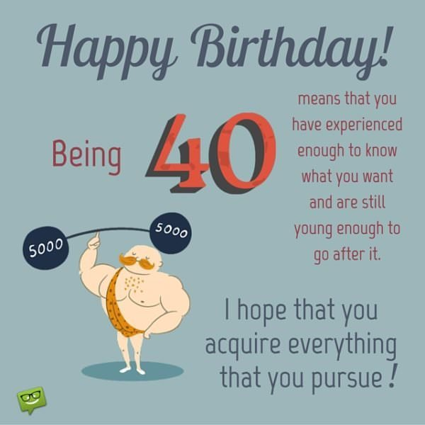 Happy Birthday! Being 40 means that you have experienced enough to know what you want and are still young enough to go after it. I hope that you acquire everything that you pursue!