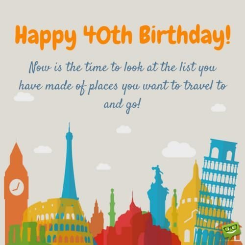 Happy 40th Birthday! Now is the time to look at the list you have made of places you want to travel to and go!