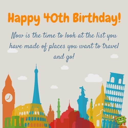 Happy 40th Birthday! Now is the time to travel to the places you've always wanted to.