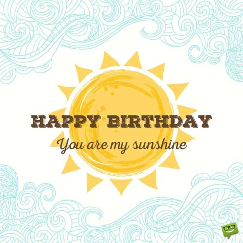 Happy Birthday. You are my sunshine.