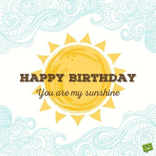 Happy Birthday to my girlfriend. You are my sunshine.