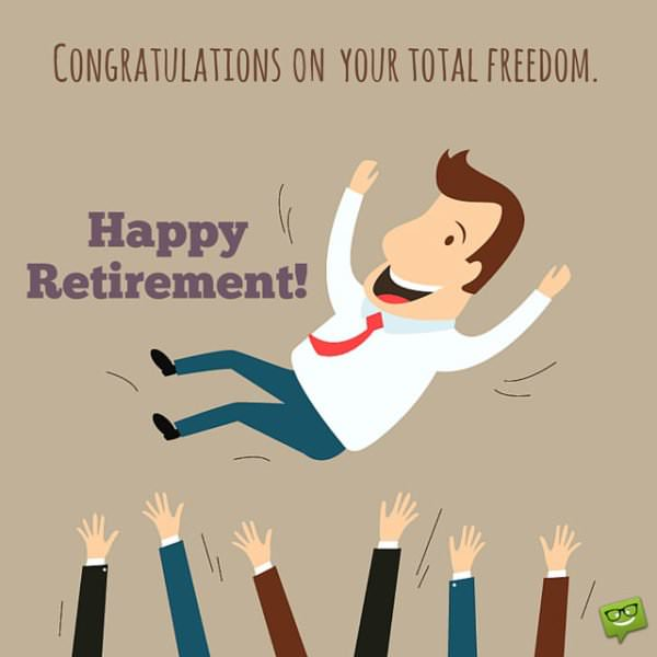 Happy Retirement! Congratulations on your total freedom.