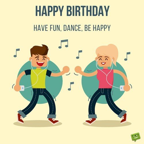 Happy Birthday to a friend. Dance, be happy, have fun.