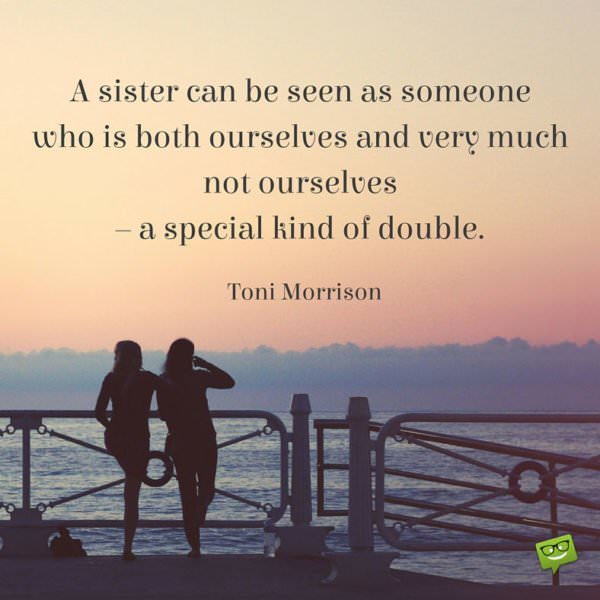 A sister can be seen as someone who is both ourselves and very much not ourselves – a special kind of double. Sister Quote
