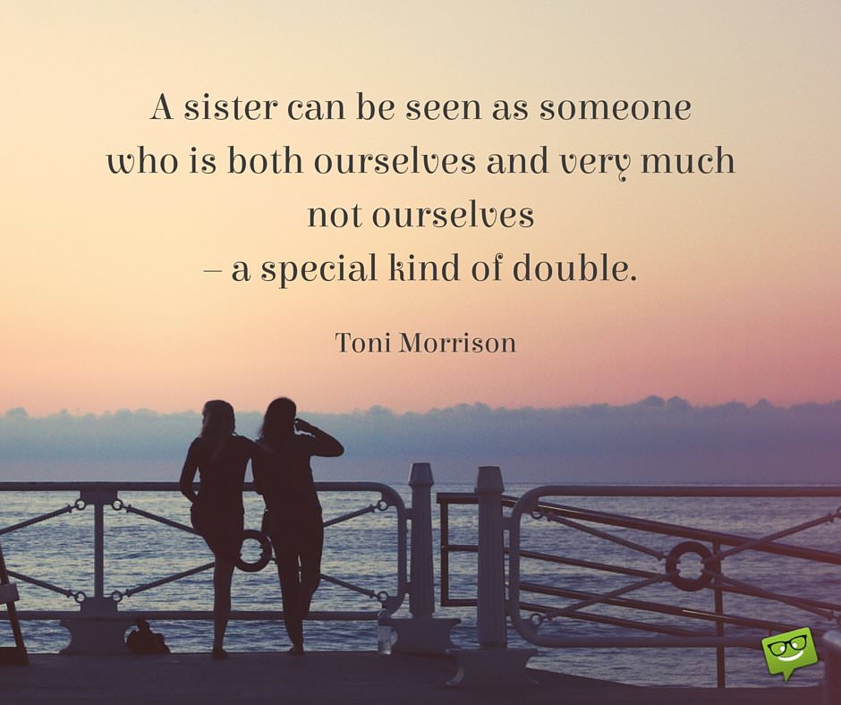 A sister can be seen as someone who is both ourselves and very much not ourselves – a special kind of double. Toni Morrison.