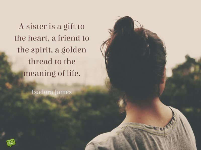 A sister is a gift to the heart, a friend to the spirit, a golden thread to the meaning of life.