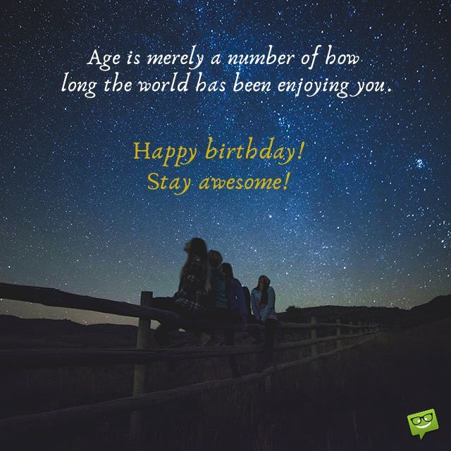 Age is merely a number of how long the world has been enjoying you. Happy Birthday! Stay awesome!