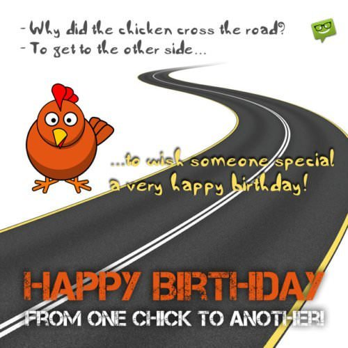Why did the chicken cross the road? To get to the other side...to wish someone special a very happy birthday! Happy Birthday from one chick to another!