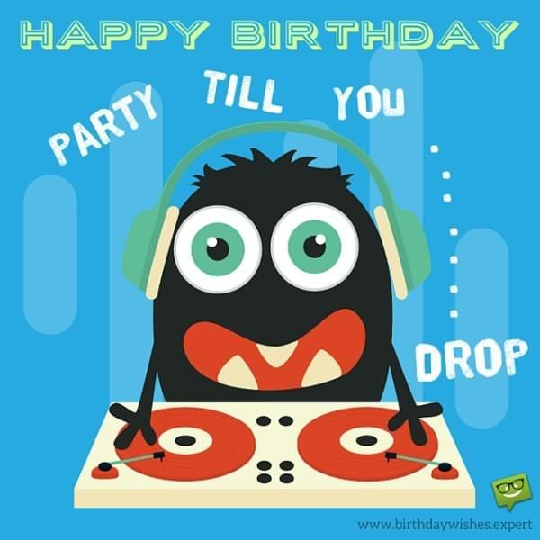 Happy Birthday. Party till you...drop!