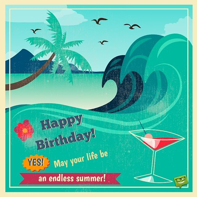 Happy Birthday! May your life be an endless summer.