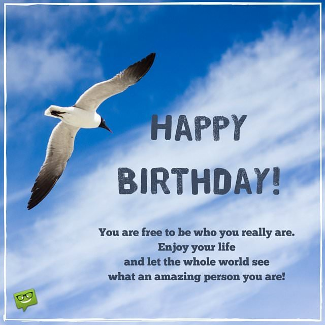 Happy Birthday! You are free to be who you really are. Enjoy your life and let the whole world see what an amazing person you are!