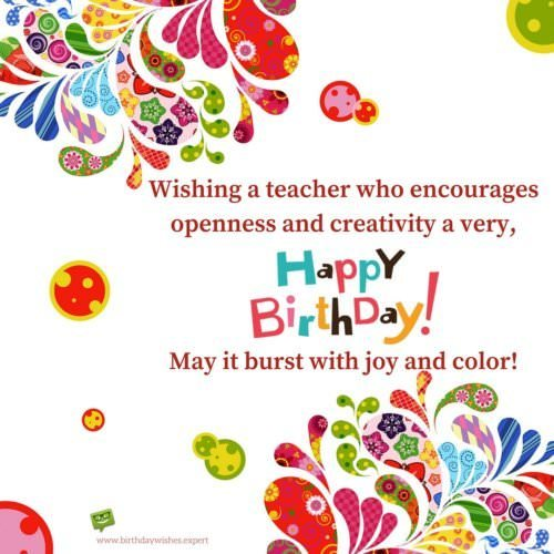 Wishing a teacher who encourages openness and creativity a very, Happy Birthday! May it burst with joy and color!