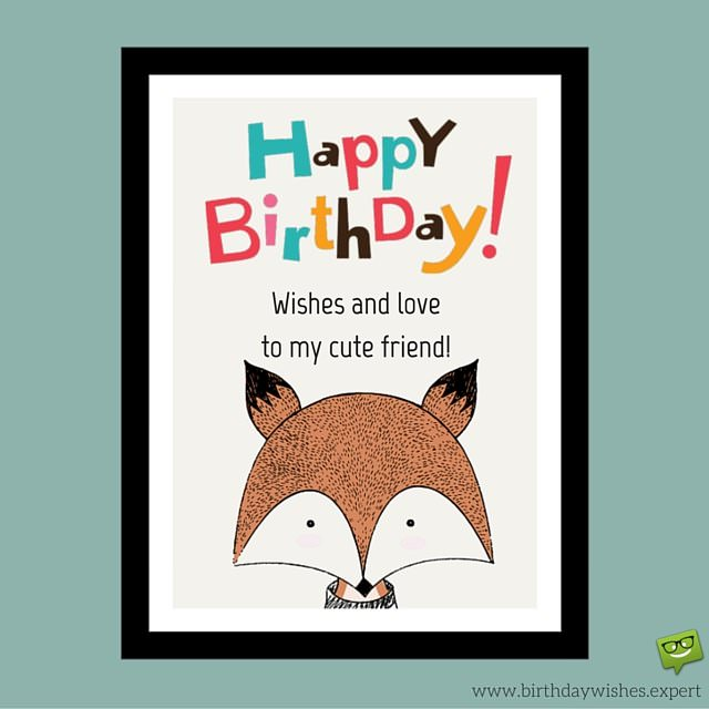Happy Birthday! Wishes and love to my cute friend!