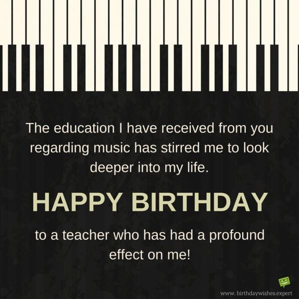 The education I have received from you regarding music has stirred me to look deeper into my life. Happy Birthday to a teacher who has had a profound effect on me!