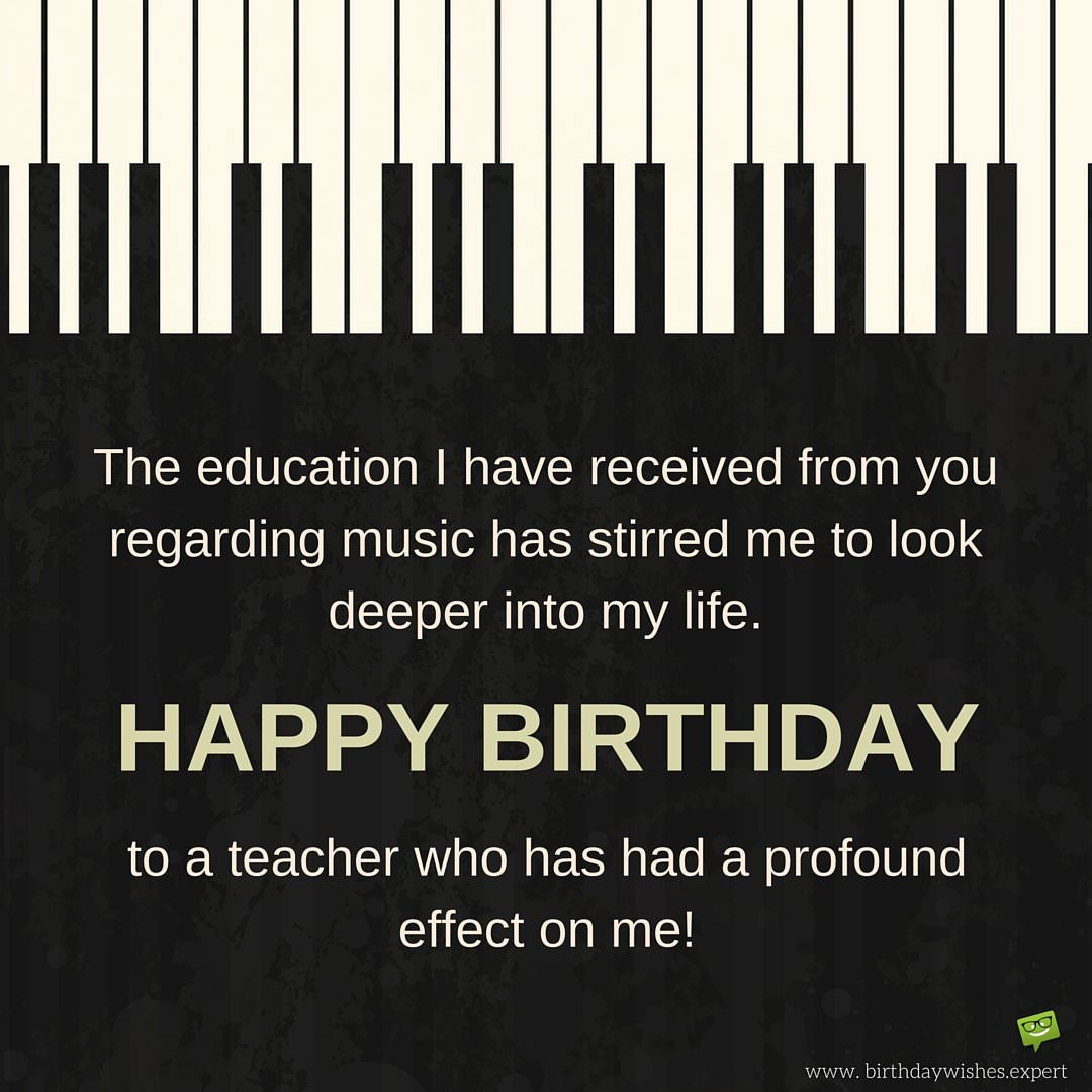 Happy birthday teacher wishes for professors instructors the education i have received from you regarding music has stirred me to look deeper into my life happy birthday to a teacher who has had a profound effect kristyandbryce Choice Image