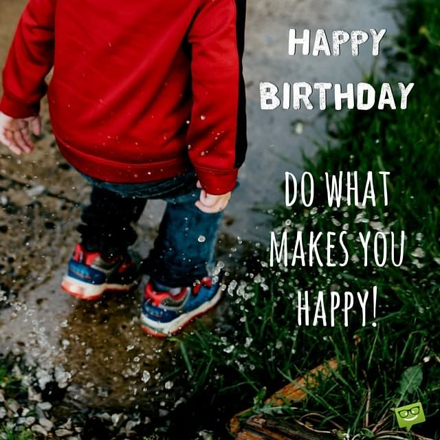 Happy Birthday. Do what makes you happy!