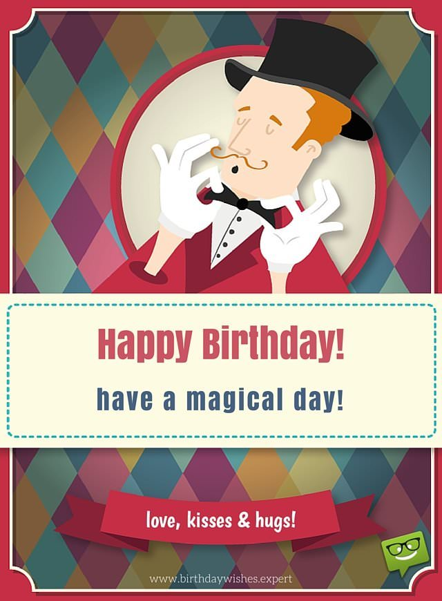 Happy Birthday! Have a magical day! Love, kisses & hugs.
