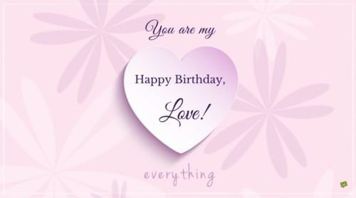 Happy Birthday, love. You are my everything.