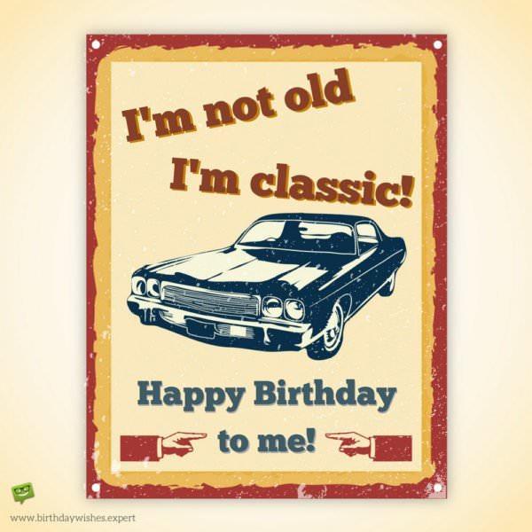 I'm not old. I'm classic. Happy Birthday to me!