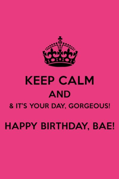 Keep calm & it's your day, gorgeous! Happy Birthday, bae!