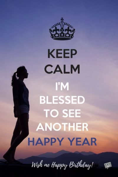 Keep Calm. I'm Blessed to see another happy year. Wish me Happy Birthday!
