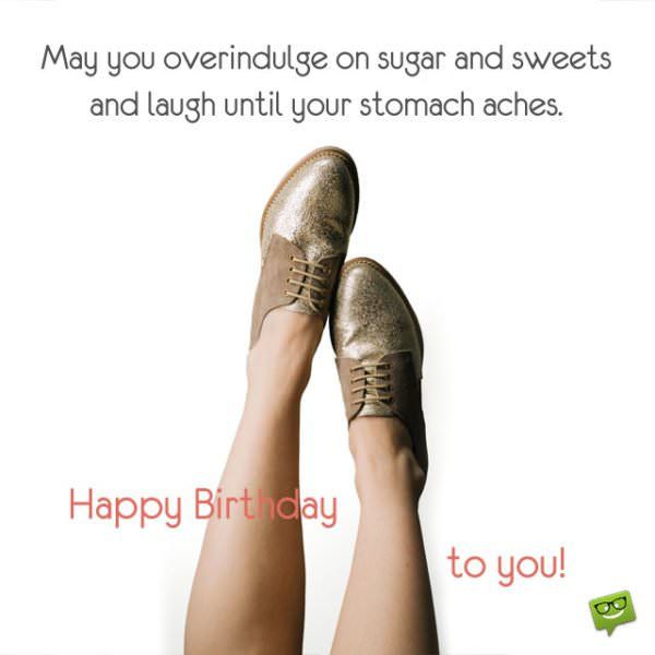 May you overindulge on sugar and sweets and laugh until your stomach aches! Happy Birthday to you!