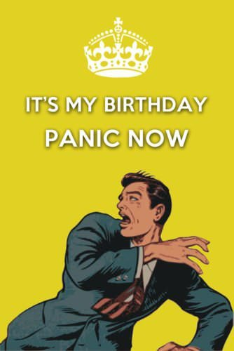 It's my birthday. Panic Now.