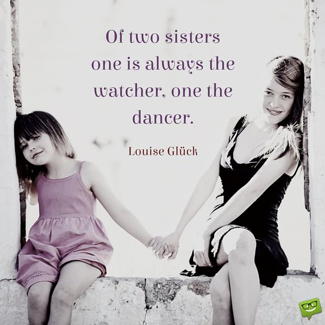 Of two sisters one is always the watcher, one the dancer. Luise Gluck.