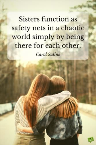 Sisters function as a safety net in a chaotic world simply by being there for each other. Carol Saline