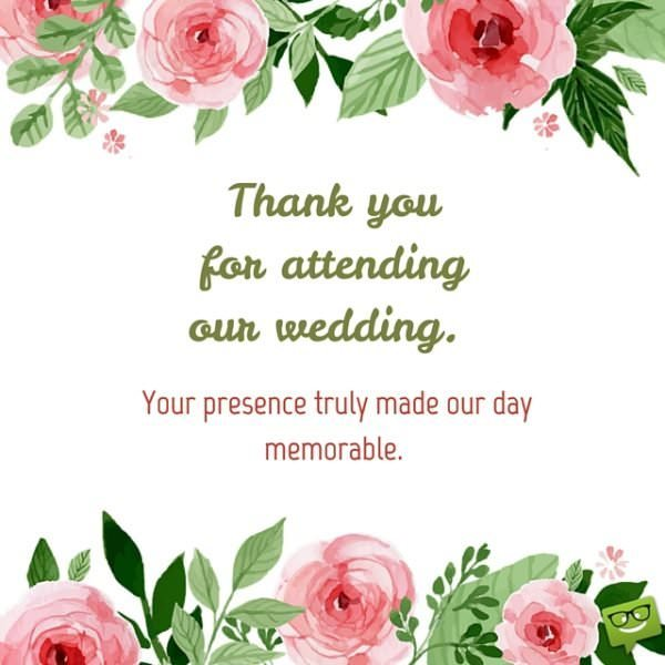 Thank you for attending our wedding and wishing us with the best hopes ever. Your presence truly made our day memorable.