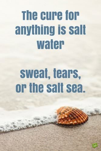 The cure for anything is salt water. Sweat, tears, or the salt sea.