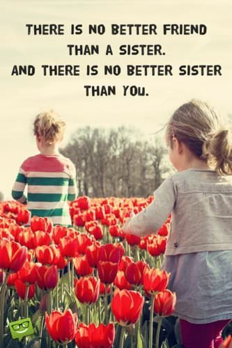 There is no better friend than a sister. And there is no better sister than you.