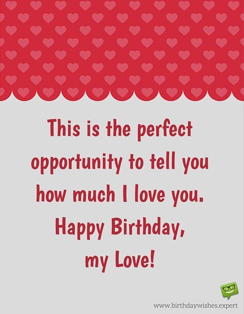 This is the perfect opportunity to tell you how much I love you. Happy Birthday, my Love!