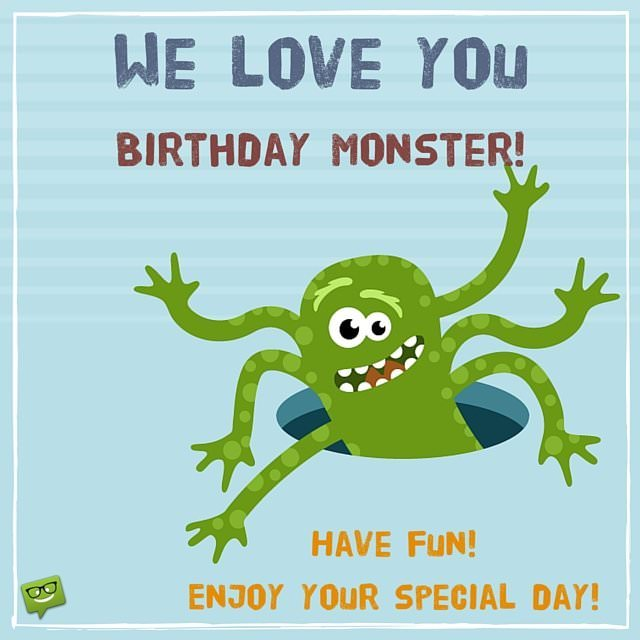We love you birthday monster! Enjoy this special day. Have fun.