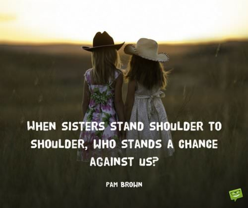 When sisters stand shoulder to shoulder, who stands a chance against us. Pam Brown. Sister Quote.