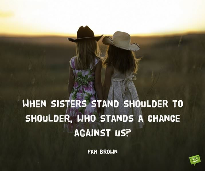 When sisters stand shoulder to shoulder, who stands a chance against us. Pam Brown.