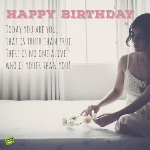 Today you are You, that is truer than true. There is no one alive who is Youer than You. Happy Birthday.