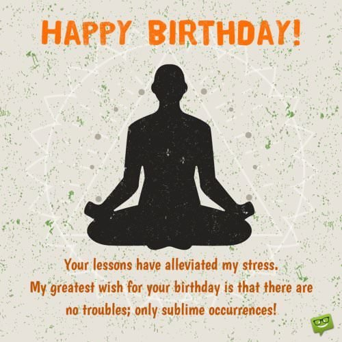 Your lessons have alleviated my stress. My greatest wish for your birthday is that there are no troubles, only sublime occurrences.