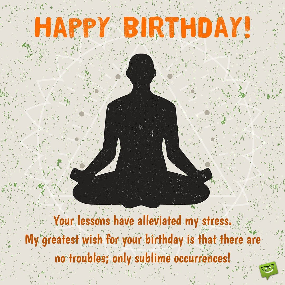 Happy birthday teacher wishes for professors instructors your lessons have alleviated my stress my greatest wish for your birthday is that there are no troubles only sublime occurrences kristyandbryce Choice Image