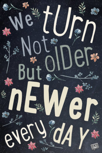 We turn not older by years, but newer every day.