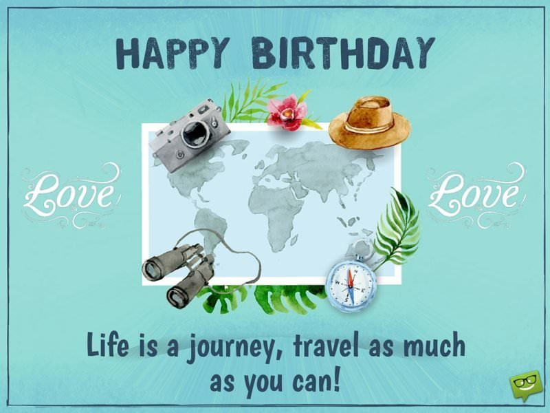 Happy Birthday. Life is a journey, travel as much as you can!