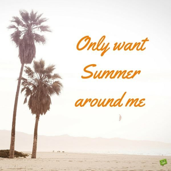 Only want Summer around me.