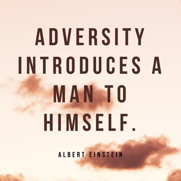 Adversity introduces a man to himself. Albert Einstein.