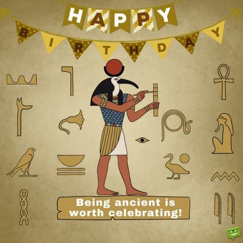 Being ancient is worth celebrating! Happy Birthday!